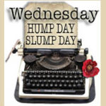 WEDNESDAY HUMP DAYS SLUMP DAY & BLOG HOP! SORRY LATE WEEKLY EVENT!